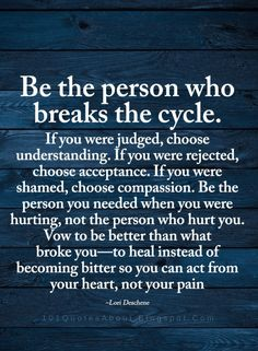 Be the person who breaks the cycle. If you were judged | Better Person Quotes
