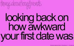 Looking back on how awkward your first date was XD .... <3 Things About Boyfriends