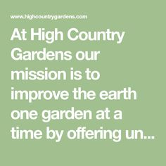 At High Country Gardens our mission is to improve the earth one garden at a time by offering unique plants that are drought resistant or native.