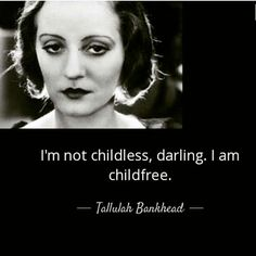 I'm not childless, darling. I am childfree - Tallulah Bankhead Tallulah Bankhead, Not Having Kids, Find A Boyfriend, Childfree, Truth Hurts, Wise Words, Memes, Me Quotes, Wisdom