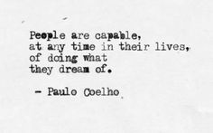 People are capable, at any time in their lives, of doing what they dream of. - Paul Cohelo