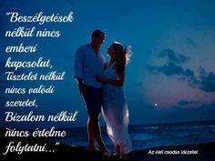 """""""Beszélgetések nélkül nincs emberi kapcsolat,  Tisztelet nélkül nincs valódi szeretet, Bizalom nélkül nincs értelme folytatni..."""""""