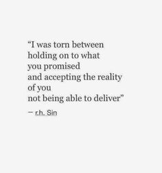 And eventually, I chose to accept the reality of you not being able to deliver, nor I, in more ways than one.