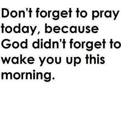 Amen to that! Never forget to thank God. He's the one who allows you to get up in the morning and much more!
