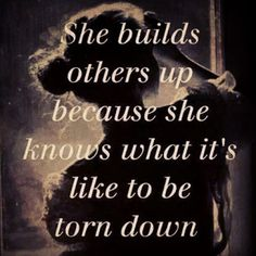 She builds others up because she knows what it's like to be torn down