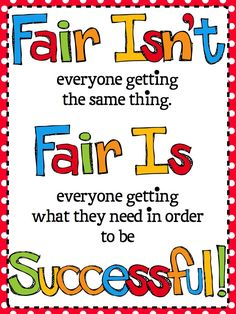Fair isn't everyone getting the same thing.  Fair is everyone getting what they need in order to be successful!