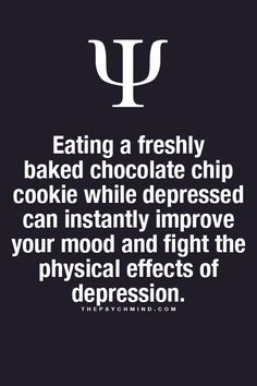 Eating a freshly baked chocolate chip cookie while depressed can instantly improve your mood and fight the physical effects of depression.