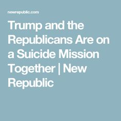 Trump and the Republicans Are on a Suicide Mission Together   New Republic