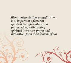 Silent contemplation, or meditation, is as important a factor in spiritual transformation as is prayer. Along with reading spiritual literature, prayer and meditation form the backbone of our daily practice.