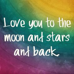 Love you to the moon and stars and back.
