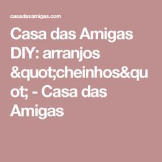 """Casa das Amigas   DIY: arranjos """"cheinhos"""" - Casa das Amigas"""