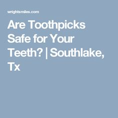 Are Toothpicks Safe for Your Teeth? | Southlake, Tx