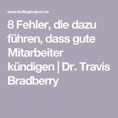 8 Fehler, die dazu führen, dass gute Mitarbeiter kündigen Dr. Travis Bradberry