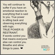 You will continue to suffer if you have an emotional reaction to everything that is said to you. True power is sitting back & observing everything with logic. TRUE POWER IS RESTRAINT. If words control you that means everyone else can control you. Breathe & allow things to pass.