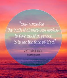 And remember the truth that once was spoken: To love another person is to see the face of God.