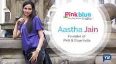 Interview with Aastha Jain, Founder of Pink & Blue India - Read about this go-getter entrepreneur who never takes no for an answer.