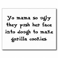 ugly jokes comebacks | 10. Yo mama is so fats, her pant's dimension is 'Bitch, lose some ...
