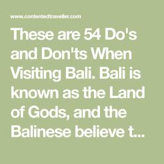 These are 54 Do's and Don'ts When Visiting Bali. Bali is known as the Land of Gods, and the Balinese believe that Heaven is Bali and that Bali is Heaven,