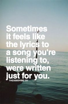Sometimes it feels like the lyrics to a song you're listening to, were written just for YOU. LO