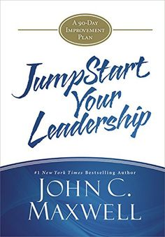 JumpStart Your Leadership: A 90-Day Improvement Plan by John C. Maxwell