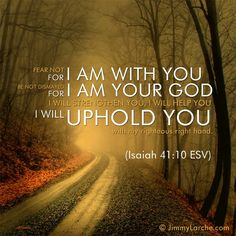 Fear not for I am with you. (Isaiah 41:10)