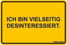 ICH BIN VIELSEITIG DESINTERESSIERT. ... gefunden auf www.istdaslustig.... #lustig #sprüche #fun #spass