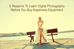 5 Reasons To Learn Digital Photography Before You Buy Expensive Equipment