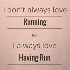 """""""I don't always love running, but I always love having run."""""""