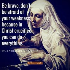 "Catherine of Siena - ""Be brave, don't be afraid of your weakness, because in Christ crucified, you can do everything. Catholic Religion, Catholic Quotes, Catholic Prayers, Catholic Saints, Religious Quotes, Roman Catholic, Catholic Marriage, Religious Images, St Catherine Of Siena"