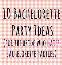 10 Bachelorette Party Ideas (for the Bride who Hates Bachelorette Parties)