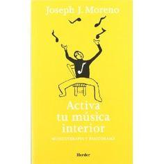 Activa tu música interior : musicoterapia y psicodrama / Joseph J. Moreno ; traducción de Serafina Poch Blasco