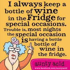 I always keep a bottle of wine in the fridge for special occassions. Trouble is, most nights the special occassion IS haveing a bottle of wine in the fridge