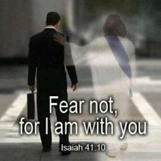 Isaiah 41:10  Fear not, for I am with you; Be not dismayed, for I am your God.  I will strengthen you, Yes, I will help you, I will uphold you with My righteous right hand.
