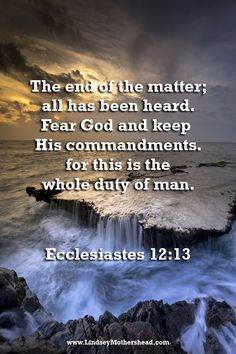 The end of the matter; Fear God and keep His commandments, for this is the whole duty of man. Biblical Quotes, Bible Verses Quotes, Faith Quotes, Spiritual Quotes, Scripture Verses, Ecclesiastes 12, Scripture Of The Day, Biblical Inspiration, Prayer Scriptures