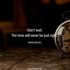 Don't think the right #time is going to magically appear; the right time is when you decide to #begin and act on it.