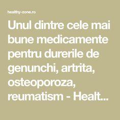 Unul dintre cele mai bune medicamente pentru durerile de genunchi, artrita, osteoporoza, reumatism - Healthy Zone Arthritis Remedies, Mai, Math Equations, Therapy, Diet
