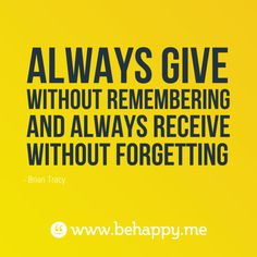"""Always give without remembering and always receive without forgetting"" Brian Tracy"
