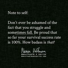 Note to self:  Don't ever be ashamed of the fact that you struggle and sometimes fall.  Be proud that so far your survival success rate is 100%.  How badass is that?