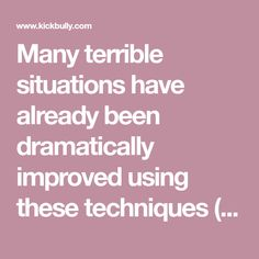Many terrible situations have already been dramatically improved using these techniques (see the User Comments page). I sincerely hope you will also be benefited. WARNING: While kickbully.com is intended to guide you to a better life, we take no responsibility for anything bad that happens as a result of applying the attitudes and techniques provided in this web site. Next section