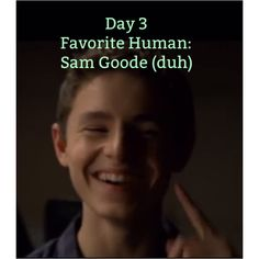 I can't remember if I'm doing this on the correct day BUT DAY 3 my favorite human by far is Sam Goode