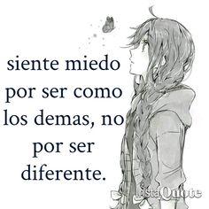 No, eso no es verdad... Si eres diferente sólo obtendrás desaprobación y soledad...