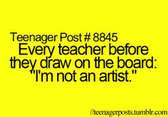 I had an English teacher who actually was an artist so he never said this. But this goes for the rest of my teachers.