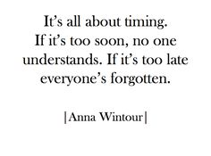 It's all about timing. If it's too soon, no one understands. If it's too late everyone's forgotten. -- Anna Wintour//