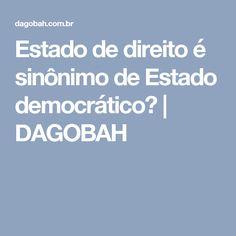 Estado de direito é sinônimo de Estado democrático?   DAGOBAH