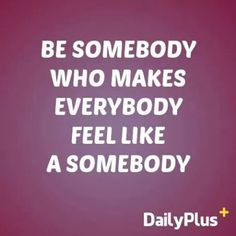 """Be somebody who makes everybody feel like a somebody.""  #positive #quotes #positivequotes #dailyplus  Visit and follow: instagram.com/dailyplusquotes"