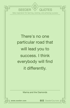 There's no one particular road that will lead you to success. I think everybody will find it differently. - Marina and the Diamonds | http://seeder.com