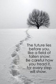 O futuro estende-se à tua frente, como um manto de neve. Tem cuidado como andas sobre ele, porque cada passo ficará marcado.