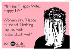 Men say, 'Happy Wife... Happy Life.' Women say, 'Happy Husband...Nothing rhymes with husband...oh well.'