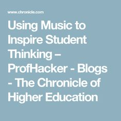 Using Music to Inspire Student Thinking – ProfHacker - Blogs - The Chronicle of Higher Education