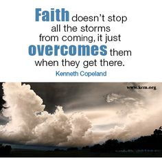 Faith doesn't stop all the storms from coming, it just OVERCOMES them when they get there. Kenneth Copeland